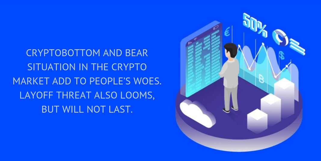 Cryptobottom and bear situation in the crypto market add to people's woes. Layoff threat also looms, but will not last.