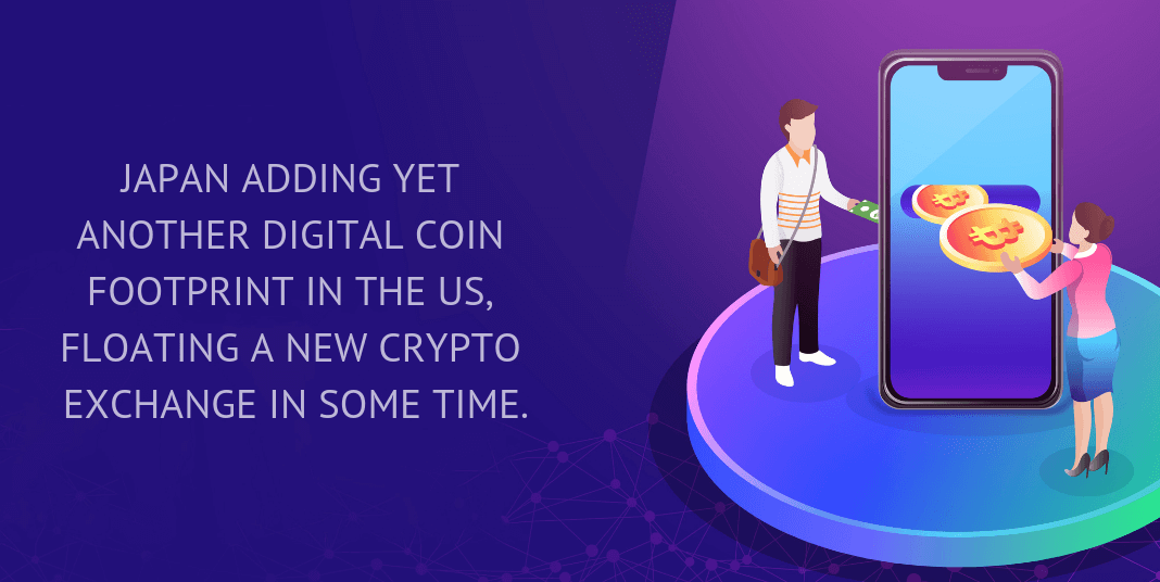 Japan adding yet another digital coin footprint in the US, floating a new crypto exchange in some time.