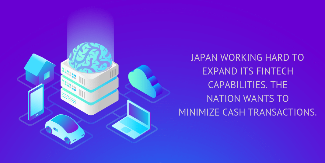 Japan working hard to expand its fintech capabilities. The nation wants to minimize cash transactions.