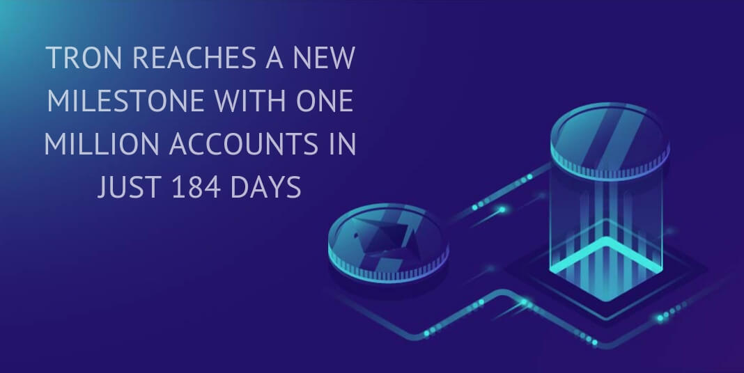 TRON REACHES A NEW MILESTONE WITH ONE MILLION ACCOUNTS IN JUST 184 DAYS