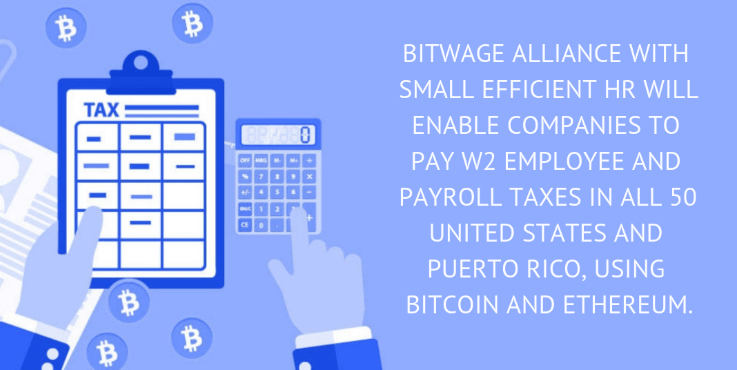 BITWAGE ALLIANCE WITH SMALL EFFICIENT HR WILL ENABLE TO PAY W2 EMPLOYEE AND PAYROLL TAXES IN ALL 50 UNITED STATES AND PUERTO RICO, USING BITCOIN AND ETHEREUM.