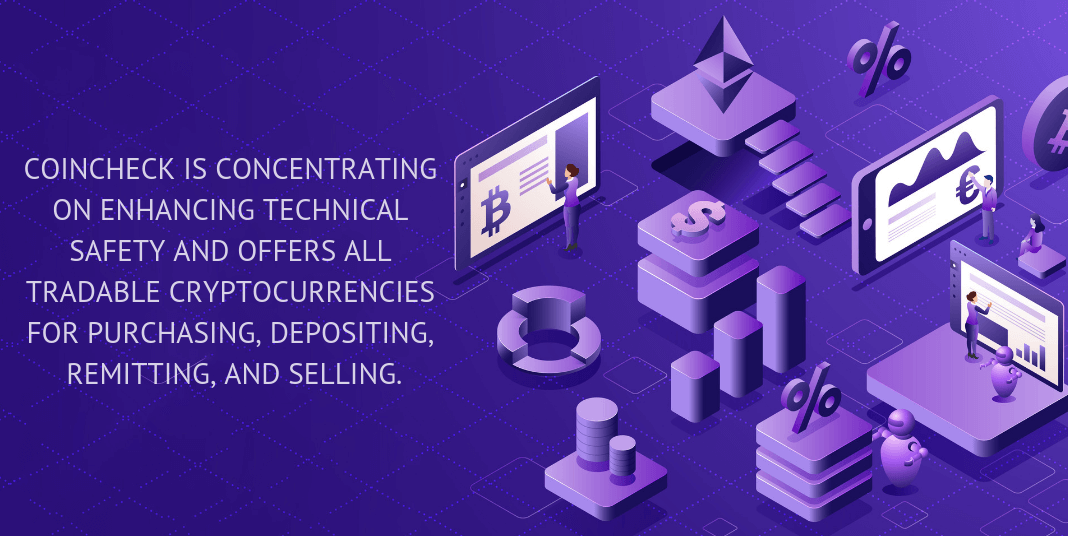 COINCHECK IS CONCENTRATED ON ENHANCING TECHNICAL SAFETY AND OFFERS ALL TRADABLE CRYPTOCURRENCIES FOR PURCHASING, DEPOSITING, REMITTING, AND SELLING.