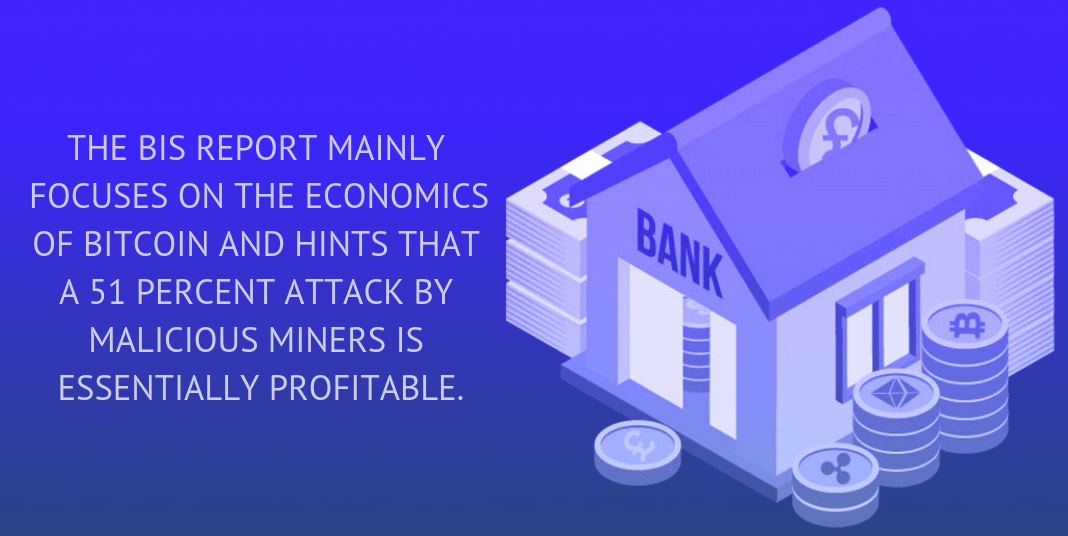 THE BIS REPORT MAINLY FOCUSES ON THE ECONOMICS OF BITCOIN AND HINTS THAT A 51 PERCENT ATTACK BY MALICIOUS MINERS IS ESSENTIALLY PROFITABLE.