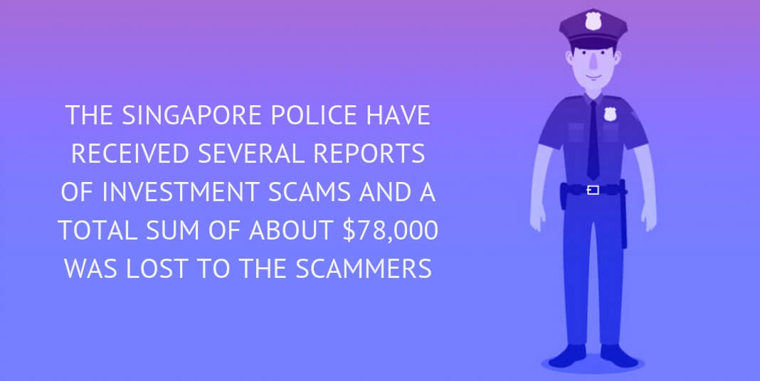 THE SINGAPORE POLICE HAVE RECEIVED SEVERAL REPORTS OF INVESTMENT SCAMS AND A TOTAL SUM OF ABOUT $78,000 WAS LOST TO THE SCAMMERS
