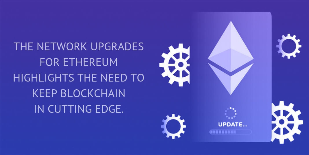 The network upgrades for Ethereum highlights the need to keep blockchain in cutting edge.