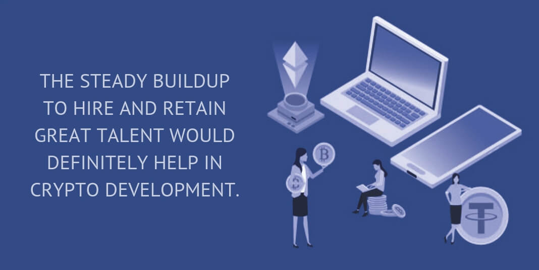 THE STEADY BUILDUP TO HIRE AND RETAIN GREAT TALENT WOULD DEFINITELY HELP IN CRYPTO DEVELOPMENT.