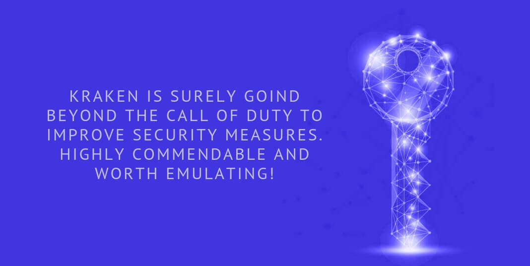 Kraken is surely goind beyond the call of duty to improve security measures. Highly commendable and worth emulating!