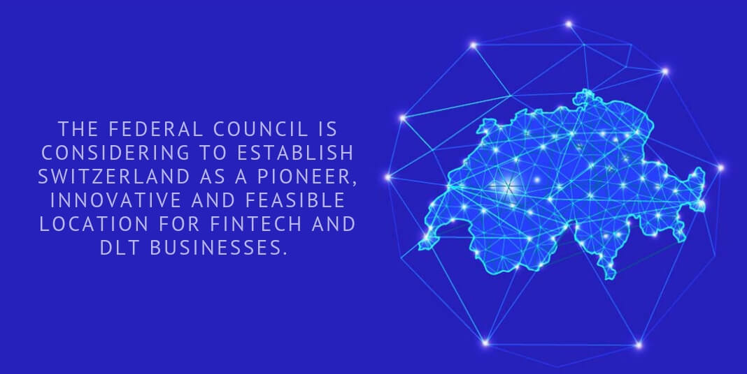 THE FEDERAL COUNCIL IS CONSIDERING TO ESTABLISH SWITZERLAND AS A PIONEER, INNOVATIVE AND FEASIBLE LOCATION FOR FINTECH AND DLT BUSINESSES.