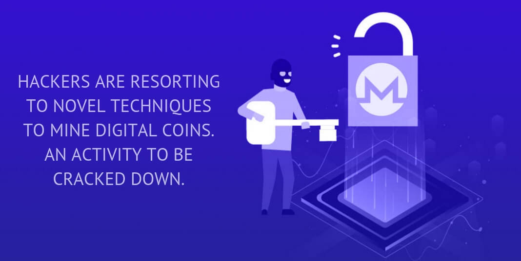 HACKERS ARE RESORTING TO NOVEL TECHNIQUES TO MINE DIGITAL COINS. AN ACTIVITY TO BE CRACKED DOWN.