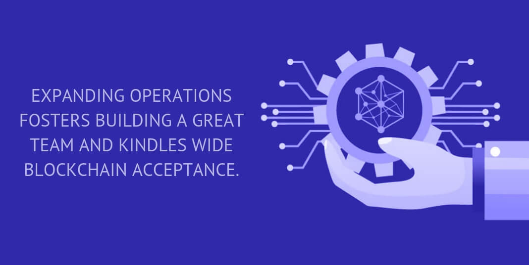 expanding operations fosters building a great team and kindles wide blockchain acceptance