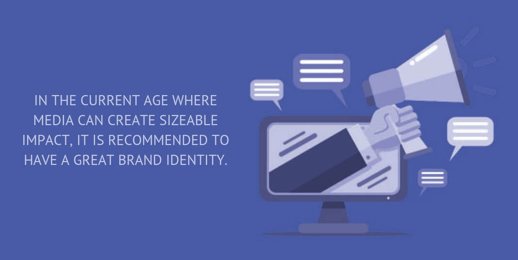 IN THE CURRENT AGE WHERE MEDIA CAN CREATE SIZEABLE IMPACT, IT IS RECOMMENDED TO HAVE A GREAT BRAND IDENTITY.