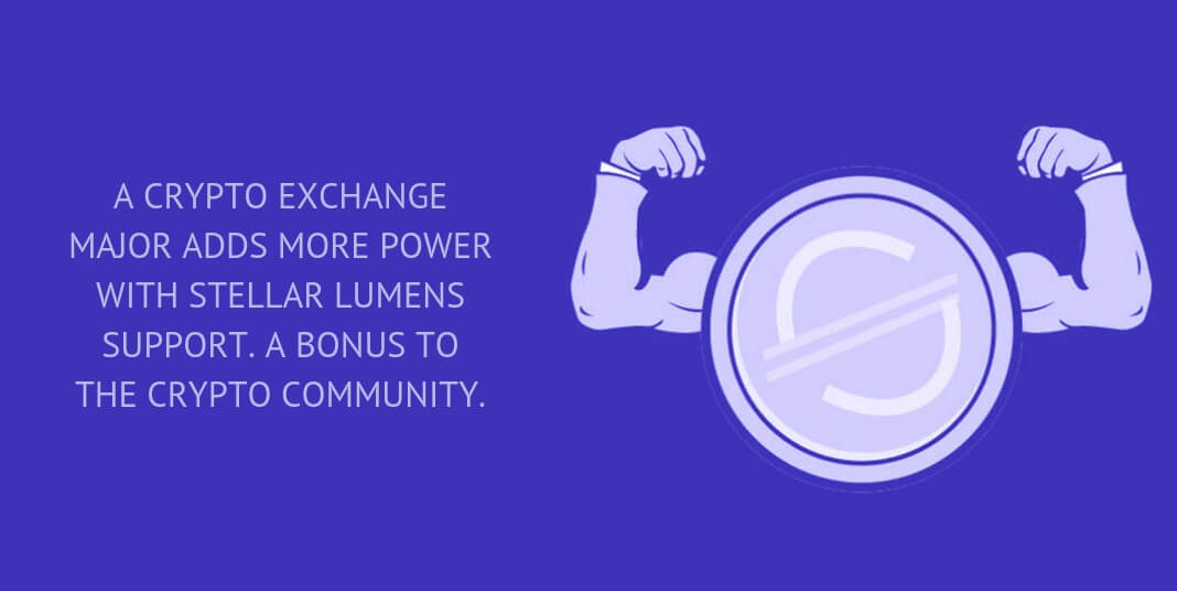 A crypto exchange major adds more power with Stellar Lumens support. A bonus to the crypto community.
