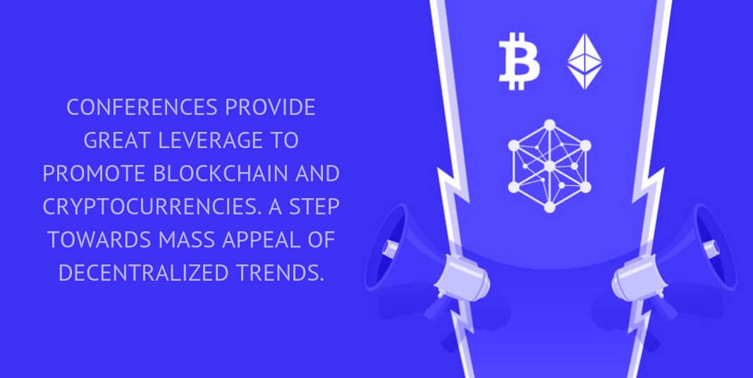 CONFERENCES PROVIDE GREAT LEVERAGE TO PROMOTE BLOCKCHAIN AND CRYPTOCURRENCIES. A STEP TOWARDS MASS APPEAL OF DECENTRALIZED TRENDS.