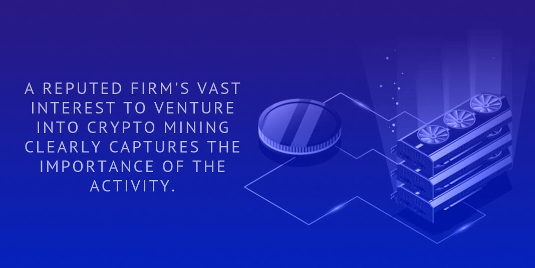 A REPUTED FIRM'S VAST INTEREST TO VENTURE INTO CRYPTO MINING CLEARLY CAPTURES THE IMPORTANCE OF THE ACTIVITY.