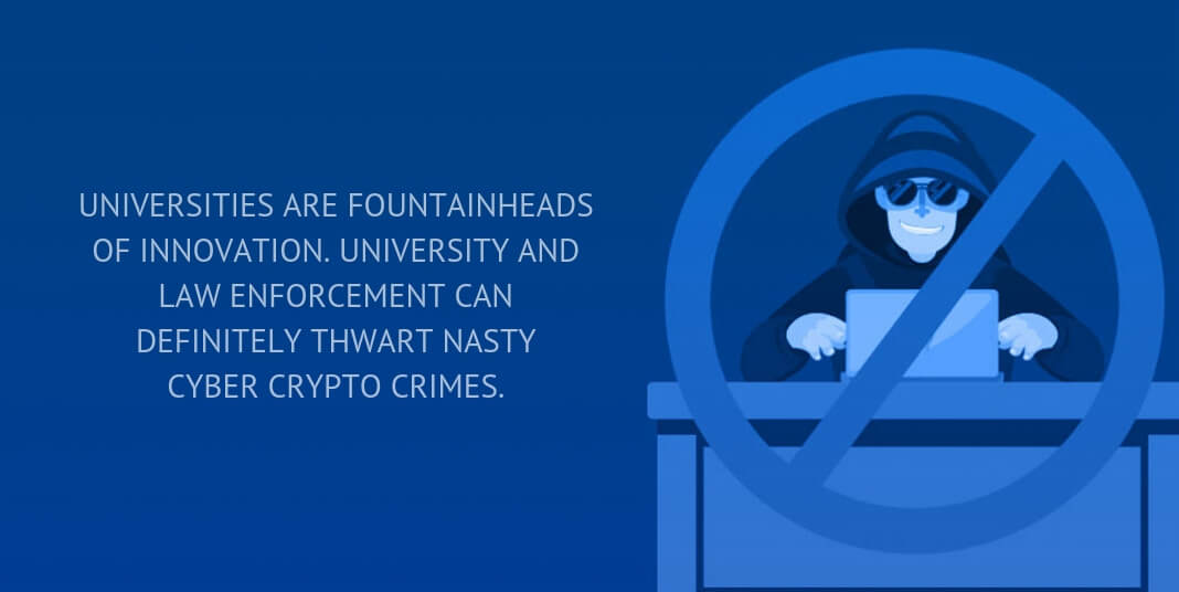 UNIVERSITIES ARE FOUNTAINHEADS OF INNOVATION. UNIVERSITY AND LAW ENFORCEMENT CAN DEFINITELY THWART NASTY CYBER CRYPTO CRIMES.