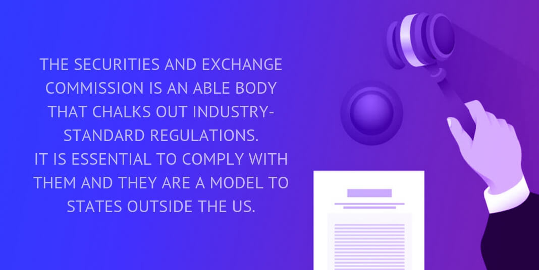 The Securities and Exchange Commission is an able body that chalks out industry-standard regulations. It is essential to comply with them and they are a model to states outside the US.