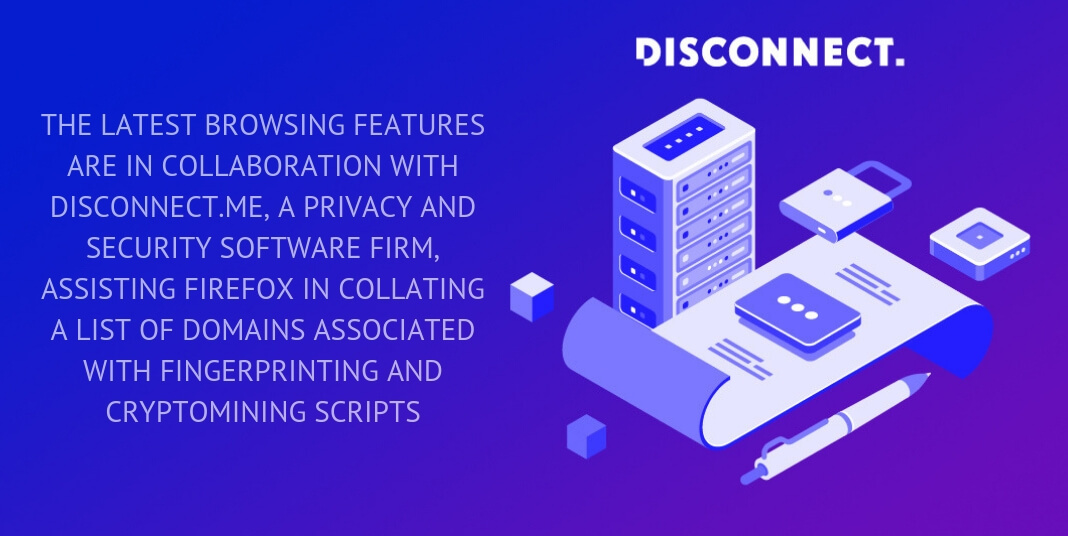 THE LATEST BROWSING FEATURES ARE IN COLLABORATION WITH DISCONNECT.ME, A PRIVACY AND SECURITY SOFTWARE FIRM, ASSISTING FIREFOX IN COLLATING A LIST OF DOMAINS ASSOCIATED WITH FINGERPRINTING AND CRYPTOMINING SCRIPTS