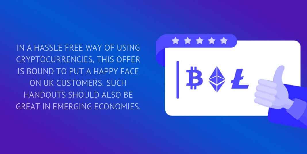 in a hassle free way of using cryptocurrencies, this offer is bound to put a happy face on uk customers. such handouts should also be great in emerging economies.