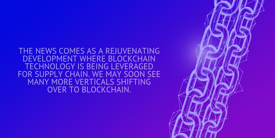 THE NEWS COMES AS A REJUVENATING DEVELOPMENT WHERE BLOCKCHAIN TECHNOLOGY IS BEING LEVERAGED FOR SUPPLY CHAIN. WE MAY SOON SEE MANY MORE VERTICALS SHIFTING OVER TO BLOCKCHAIN.