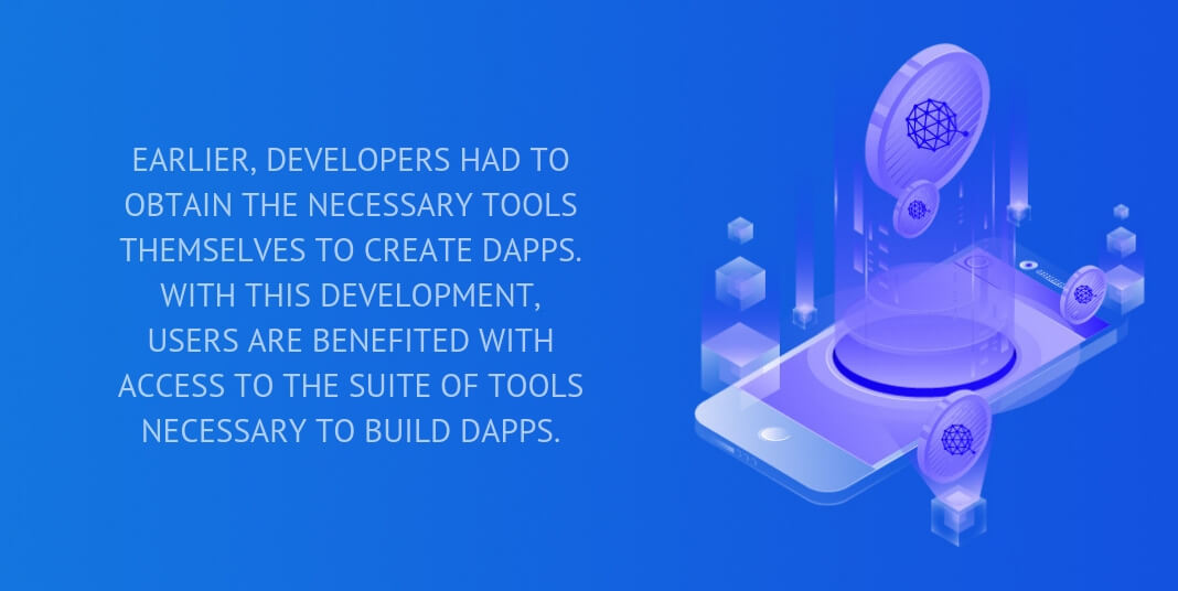 Earlier, developers had to obtain the necessary tools themselves to create dApps. With this development, users are benefited with access to the suite of tools necessary to build dApps.