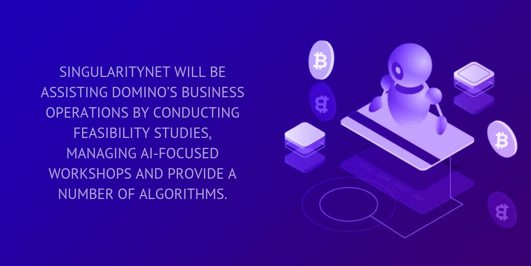 singularitynet will be assisting domino's business operations by conducting feasibility studies, managing ai-focused workshops and provide a number of algorithms.