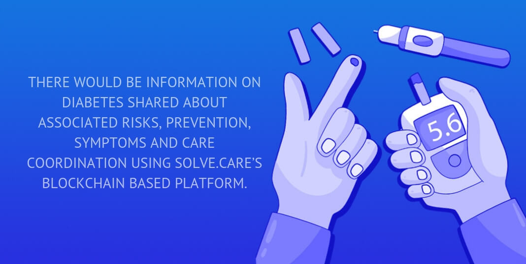 There would be information on diabetes shared about associated risks, prevention, symptoms and care coordination using Solve.Care's blockchain based platform.
