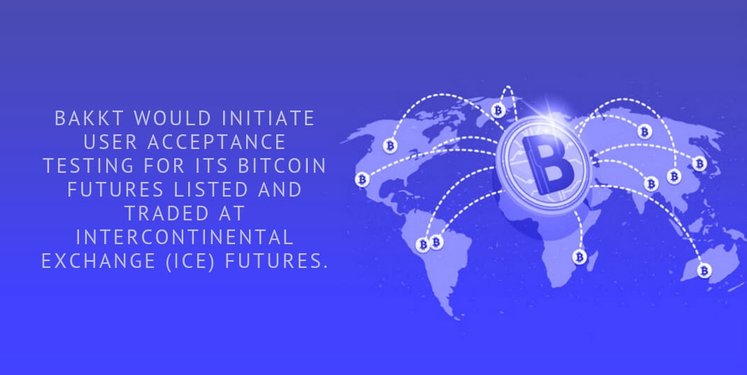 Bakkt would initiate user acceptance testing for its bitcoin futures listed and traded at Intercontinental Exchange (ICE) Futures.