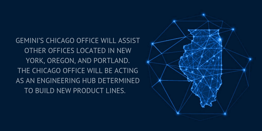 Gemini's Chicago office will assist other offices located in New York, Oregon, and Portland. The Chicago office will be acting as an engineering hub determined to build new product lines.