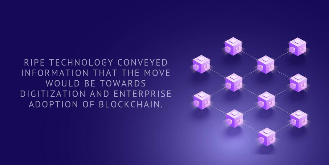 Ripe Technology conveyed information that the move would be towards digitization and enterprise adoption of blockchain.