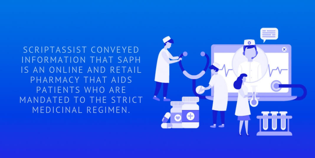 ScriptAssist conveyed information that SAPh is an online and retail pharmacy that aids patients who are mandated to the strict medicinal regimen.