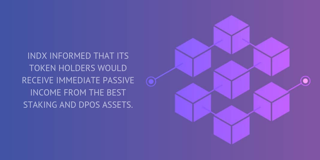 INDX informed that its token holders would receive immediate passive income from the best Staking and DPoS assets.
