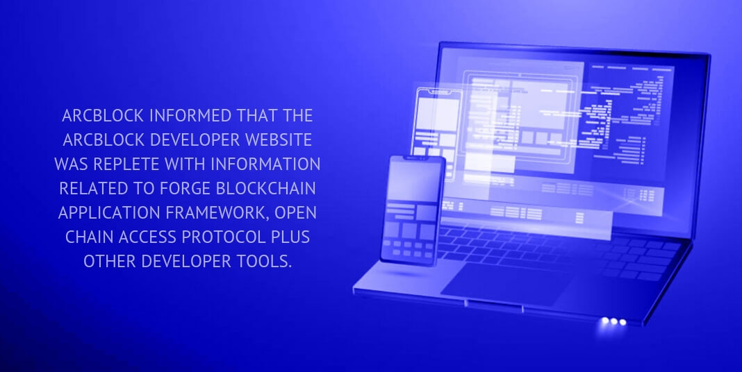 ArcBlock informed that the ArcBlock Developer Website was replete with information related to Forge Blockchain Application Framework, Open Chain Access Protocol plus other developer tools.