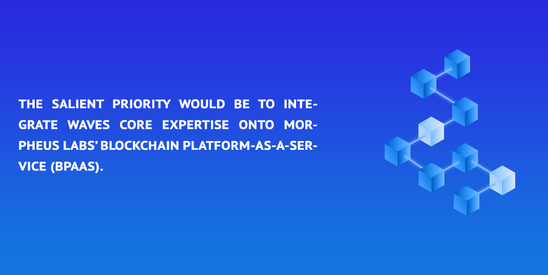 the salient priority would be to integrate Waves core expertise onto Morpheus Labs' Blockchain Platform-as-a-Service (BPaaS)