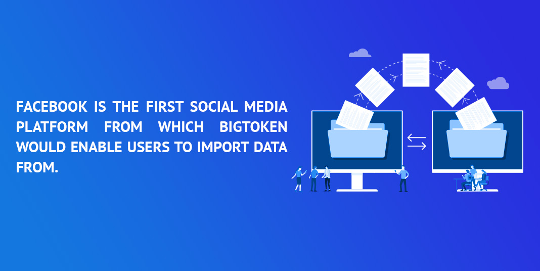 facebook is the first social media platform from which bigtoken would enable users to import data from
